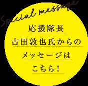 Special Message 応援隊長古田敦也氏からのメッセージはこちら!